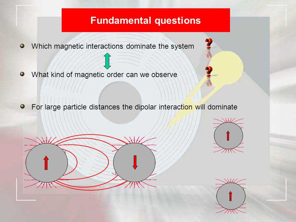 Fundamental questions Which magnetic interactions dominate the system What kind of magnetic order can we observe For large particle distances the dipo