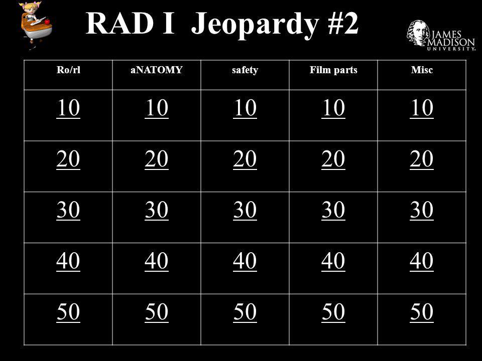 RAD I Jeopardy #2 Ro/rlaNATOMYsafetyFilm partsMisc 10 20 30 40 50