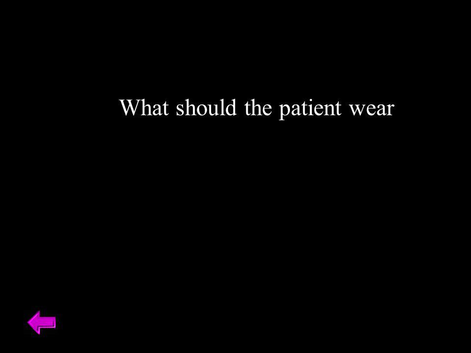 What should the patient wear