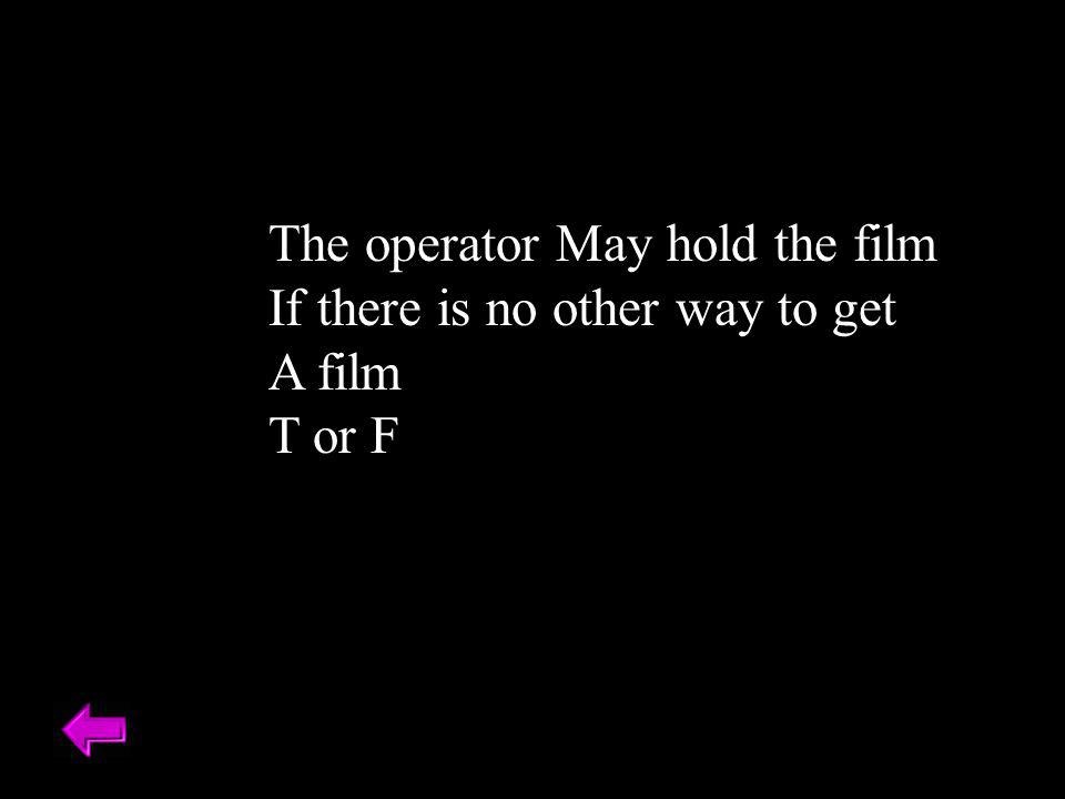 The operator May hold the film If there is no other way to get A film T or F