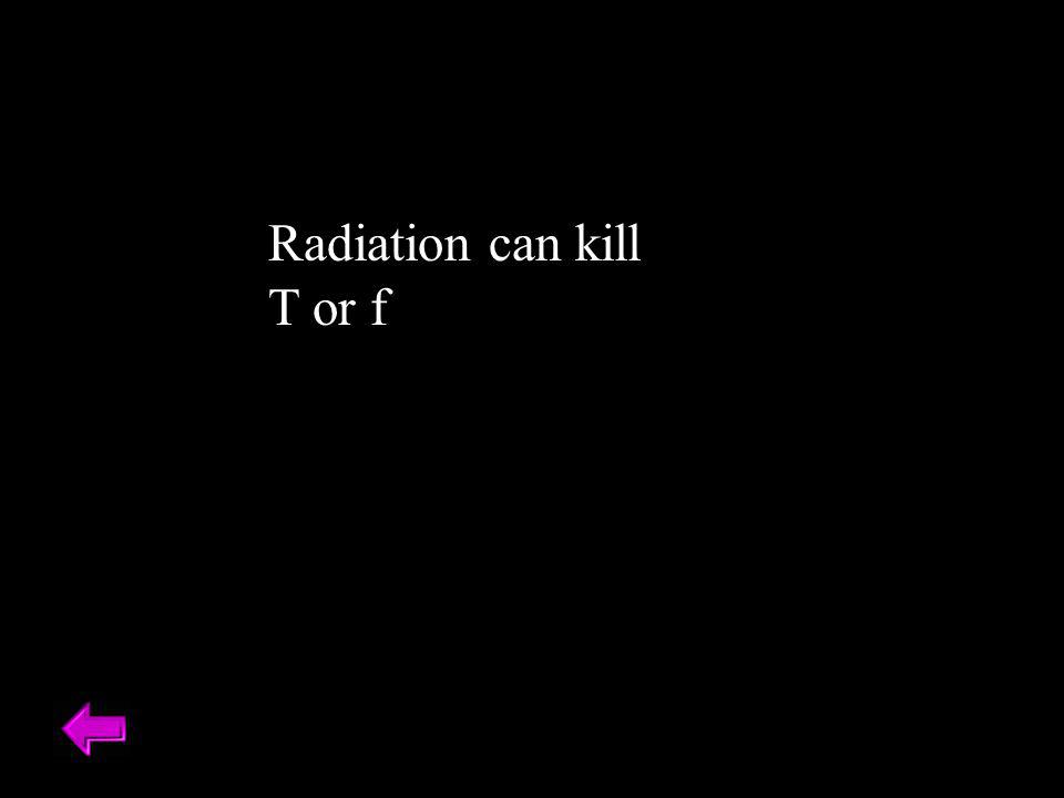 Radiation can kill T or f