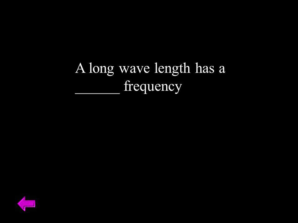 A long wave length has a ______ frequency
