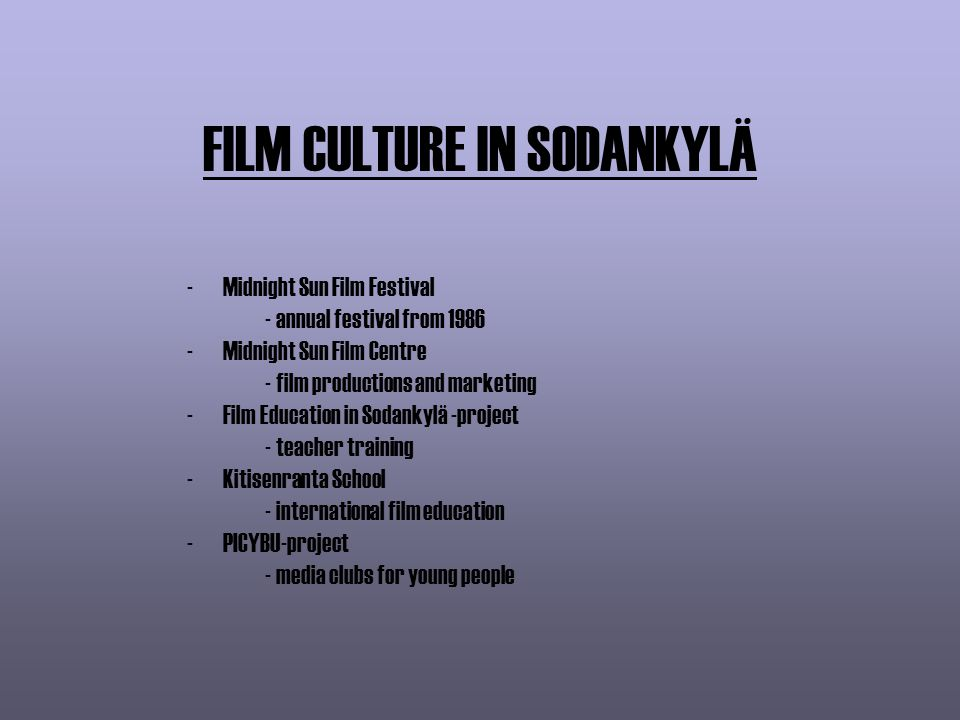 FILM CULTURE IN SODANKYLÄ -Midnight Sun Film Festival - annual festival from 1986 -Midnight Sun Film Centre - film productions and marketing -Film Education in Sodankylä -project - teacher training -Kitisenranta School - international film education -PICYBU-project - media clubs for young people