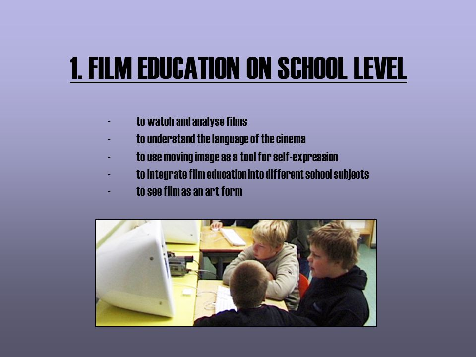 1. FILM EDUCATION ON SCHOOL LEVEL -to watch and analyse films -to understand the language of the cinema -to use moving image as a tool for self-expres