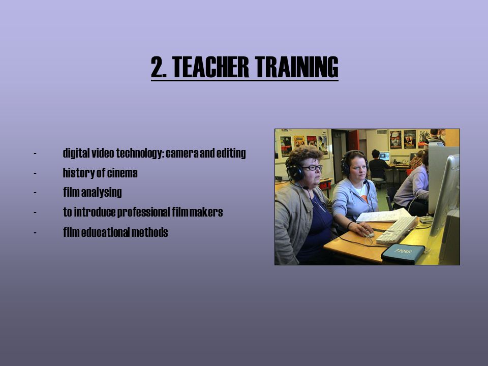 2. TEACHER TRAINING -digital video technology: camera and editing -history of cinema -film analysing -to introduce professional film makers -film educ