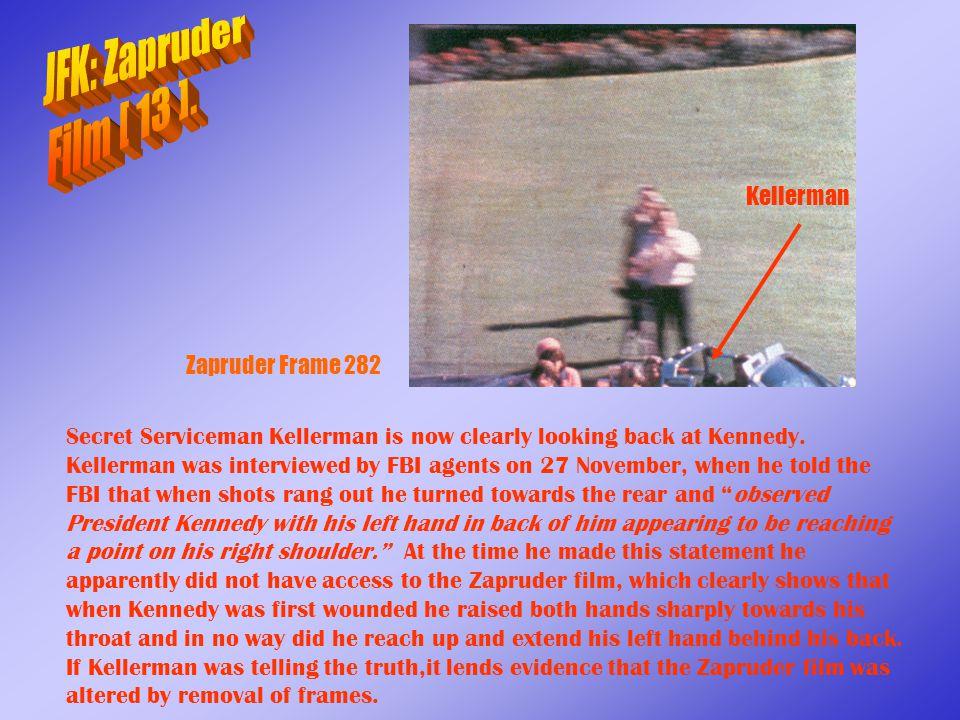 Zapruder Frame 282 Secret Serviceman Kellerman is now clearly looking back at Kennedy. Kellerman was interviewed by FBI agents on 27 November, when he