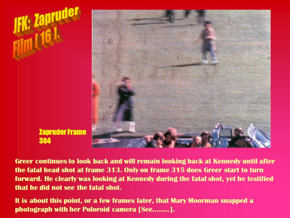 Zapruder Frame 304 Greer continues to look back and will remain looking back at Kennedy until after the fatal head shot at frame 313. Only on frame 31
