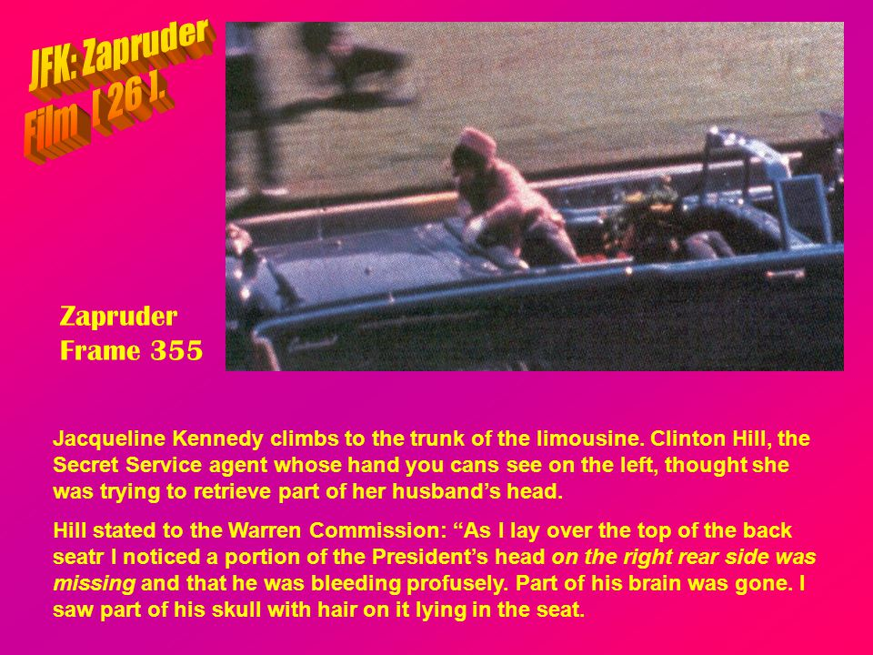 Zapruder Frame 355 Jacqueline Kennedy climbs to the trunk of the limousine. Clinton Hill, the Secret Service agent whose hand you cans see on the left