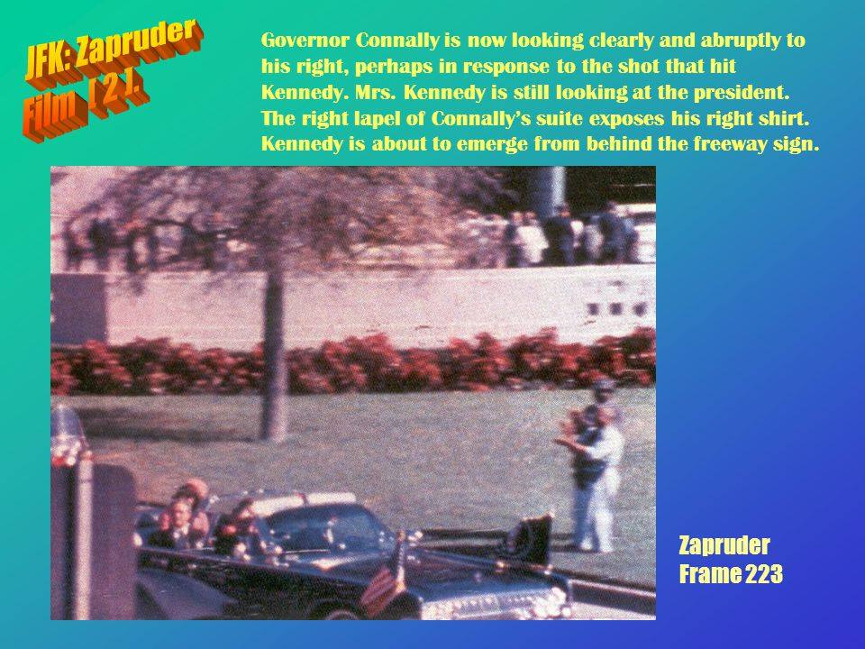 Zapruder Frame 223 Governor Connally is now looking clearly and abruptly to his right, perhaps in response to the shot that hit Kennedy. Mrs. Kennedy