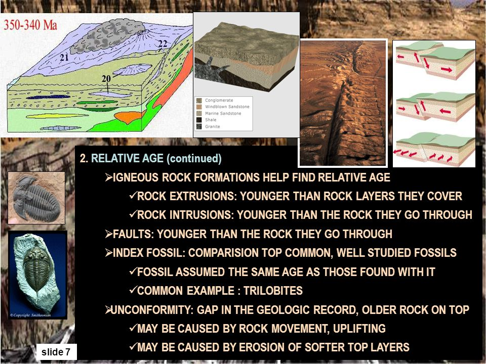 2. RELATIVE AGE (continued) IGNEOUS ROCK FORMATIONS HELP FIND RELATIVE AGE ROCK EXTRUSIONS: YOUNGER THAN ROCK LAYERS THEY COVER ROCK INTRUSIONS: YOUNG