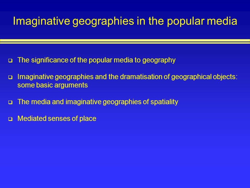Imaginative geographies in the popular media The significance of the popular media to geography Imaginative geographies and the dramatisation of geogr