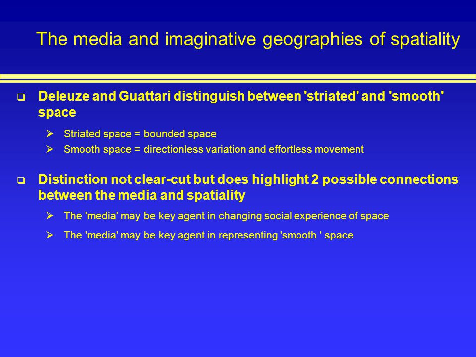 The media and imaginative geographies of spatiality Deleuze and Guattari distinguish between 'striated' and 'smooth' space Striated space = bounded sp
