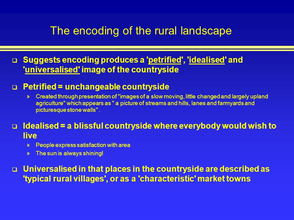 The encoding of the rural landscape Suggests encoding produces a 'petrified', 'idealised' and 'universalised' image of the countryside Petrified = unc