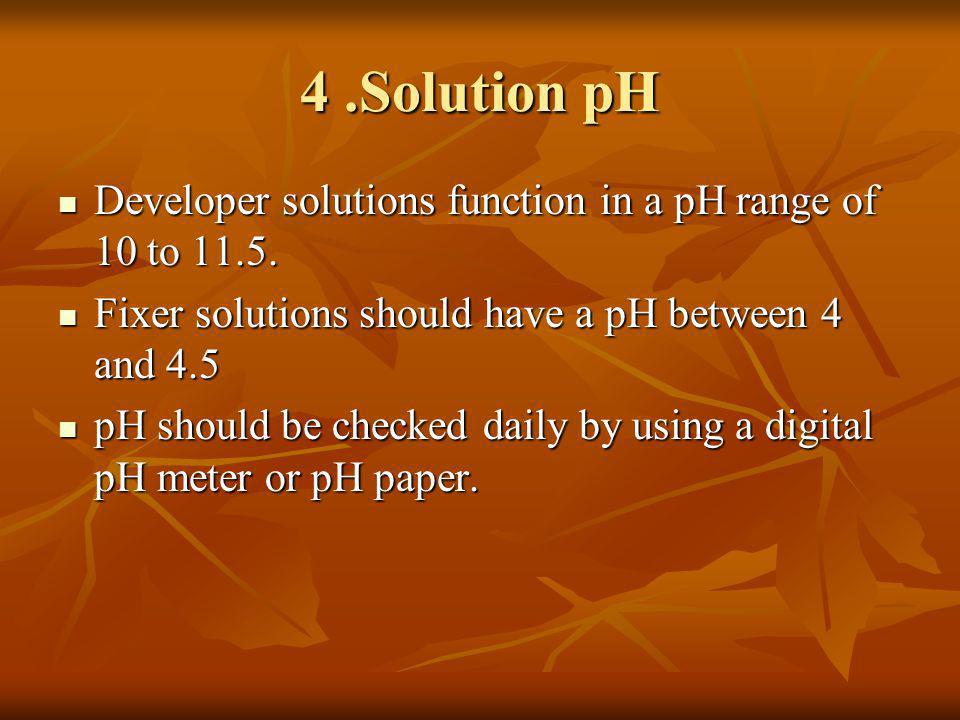 4.Solution pH Developer solutions function in a pH range of 10 to 11.5. Developer solutions function in a pH range of 10 to 11.5. Fixer solutions shou