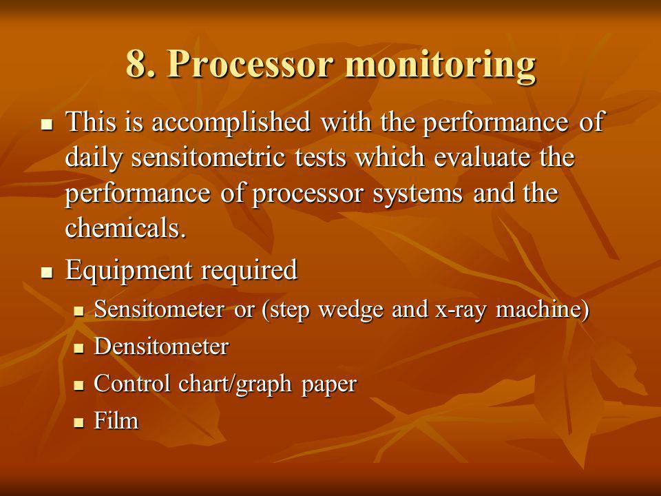 8. Processor monitoring This is accomplished with the performance of daily sensitometric tests which evaluate the performance of processor systems and
