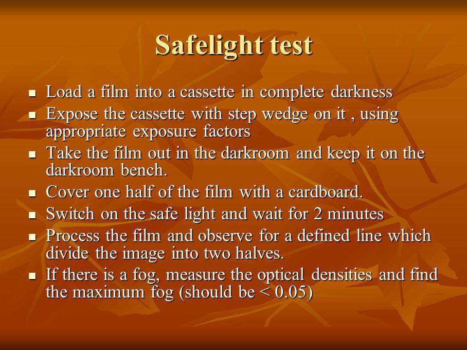 Safelight test Load a film into a cassette in complete darkness Load a film into a cassette in complete darkness Expose the cassette with step wedge o
