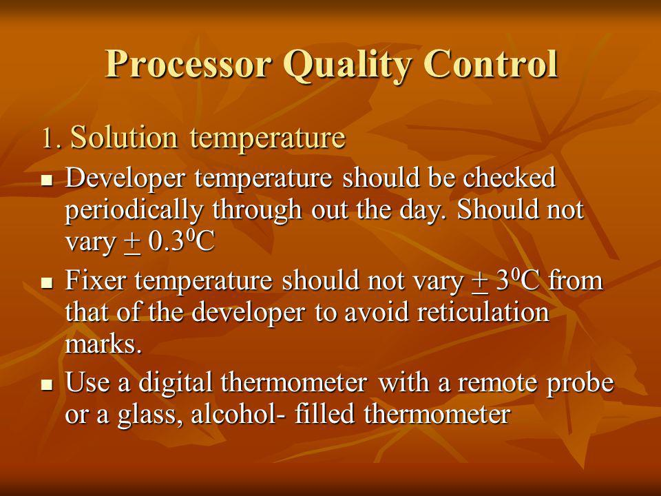 Processor Quality Control 1. Solution temperature Developer temperature should be checked periodically through out the day. Should not vary + 0.3 0 C