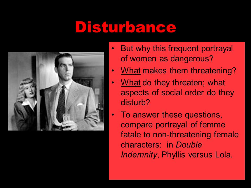 Disturbance But why this frequent portrayal of women as dangerous? What makes them threatening? What do they threaten; what aspects of social order do