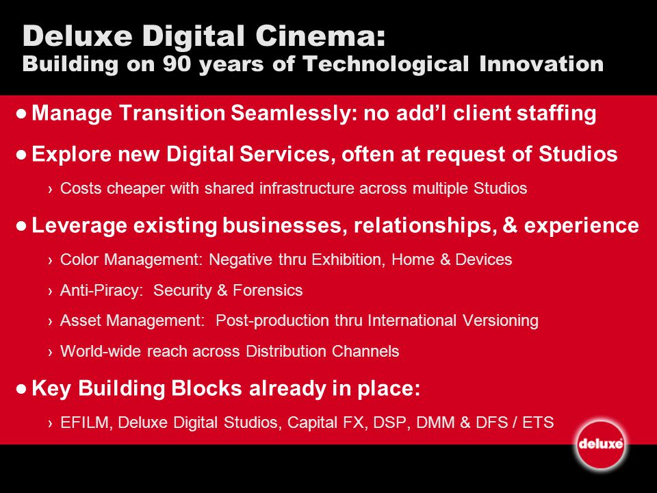 Deluxe Digital Cinema: Building on 90 years of Technological Innovation Manage Transition Seamlessly: no addl client staffing Explore new Digital Services, often at request of Studios Costs cheaper with shared infrastructure across multiple Studios Leverage existing businesses, relationships, & experience Color Management: Negative thru Exhibition, Home & Devices Anti-Piracy: Security & Forensics Asset Management: Post-production thru International Versioning World-wide reach across Distribution Channels Key Building Blocks already in place: EFILM, Deluxe Digital Studios, Capital FX, DSP, DMM & DFS / ETS