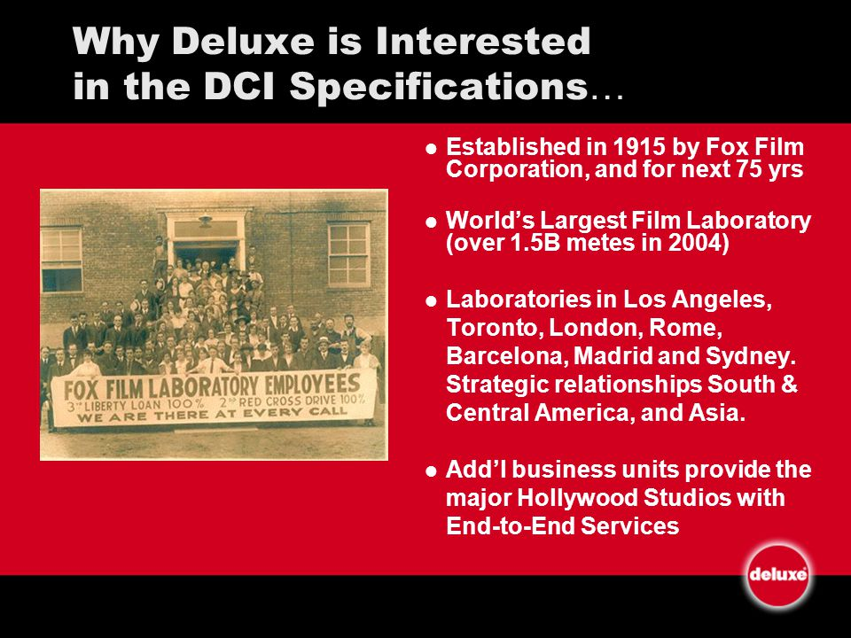 Why Deluxe is Interested in the DCI Specifications … Established in 1915 by Fox Film Corporation, and for next 75 yrs Worlds Largest Film Laboratory (over 1.5B metes in 2004) Laboratories in Los Angeles, Toronto, London, Rome, Barcelona, Madrid and Sydney.