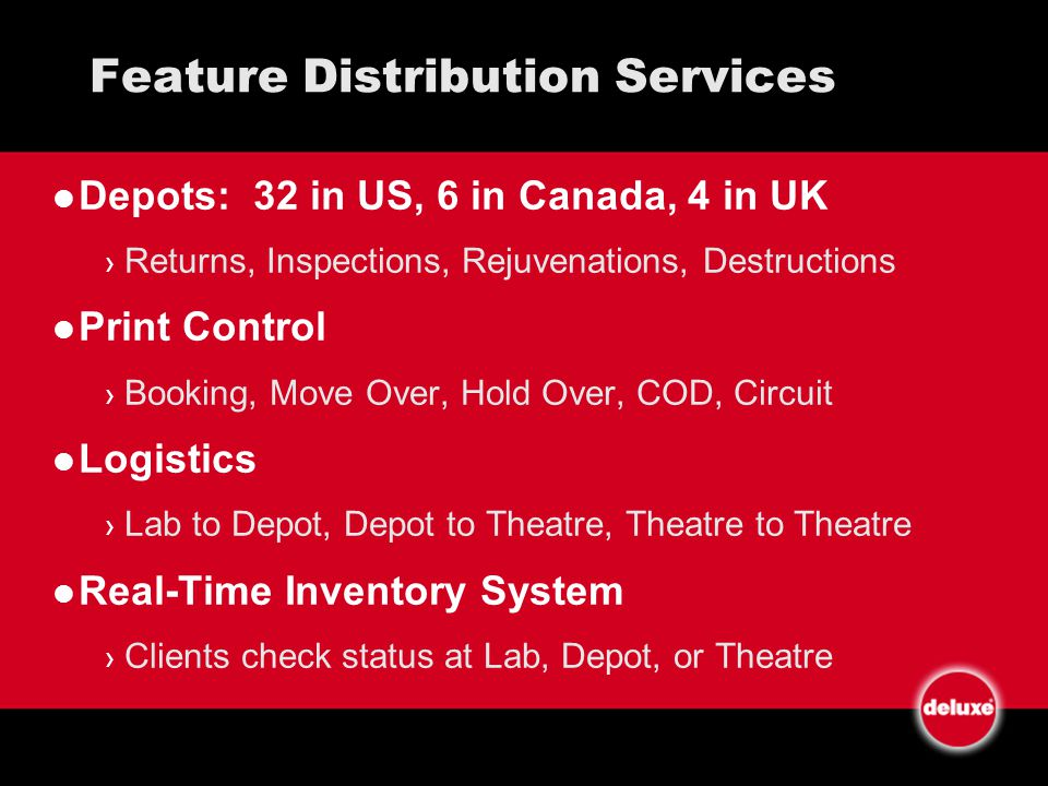Feature Distribution Services Depots: 32 in US, 6 in Canada, 4 in UK Returns, Inspections, Rejuvenations, Destructions Print Control Booking, Move Over, Hold Over, COD, Circuit Logistics Lab to Depot, Depot to Theatre, Theatre to Theatre Real-Time Inventory System Clients check status at Lab, Depot, or Theatre