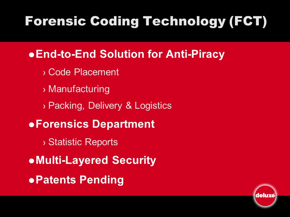 Forensic Coding Technology (FCT) End-to-End Solution for Anti-Piracy Code Placement Manufacturing Packing, Delivery & Logistics Forensics Department Statistic Reports Multi-Layered Security Patents Pending