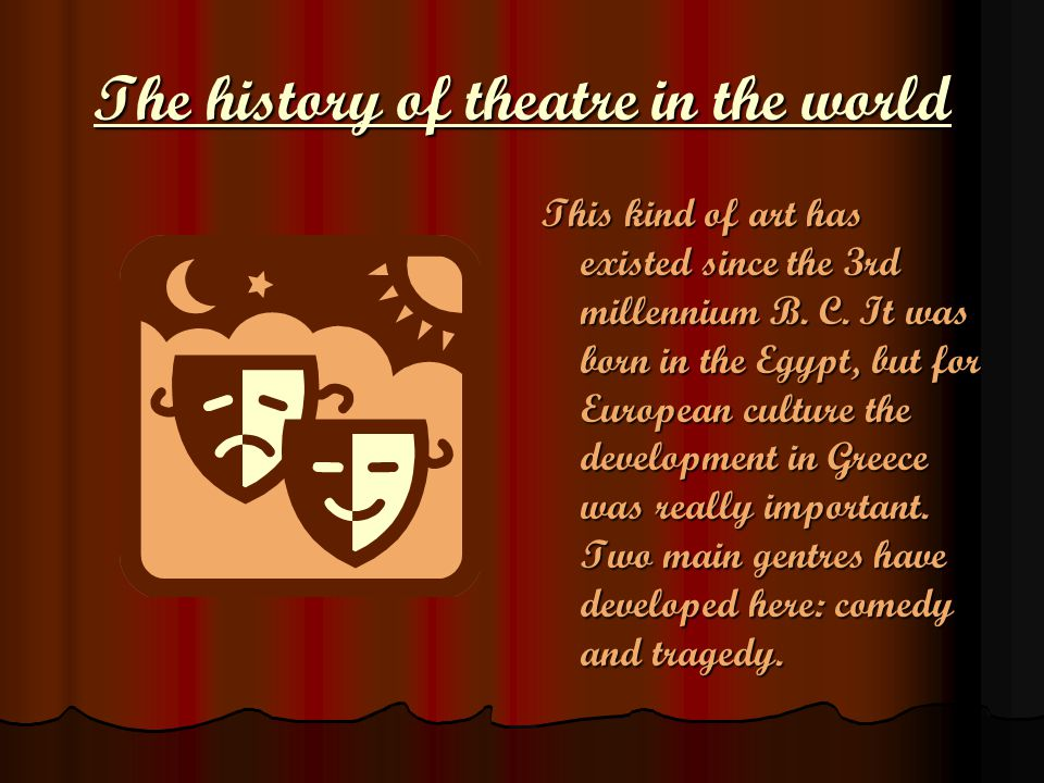 The history of theatre in the world This kind of art has existed since the 3rd millennium B. C. It was born in the Egypt, but for European culture the