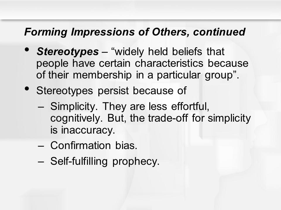 Forming Impressions of Others, continued Stereotypes – widely held beliefs that people have certain characteristics because of their membership in a p