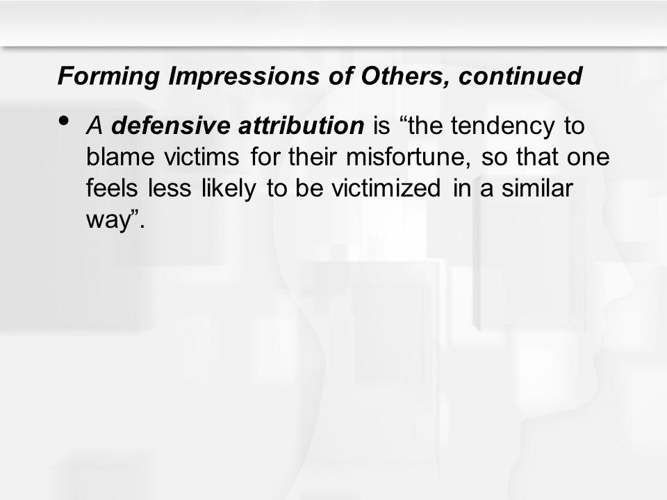 Forming Impressions of Others, continued A defensive attribution is the tendency to blame victims for their misfortune, so that one feels less likely