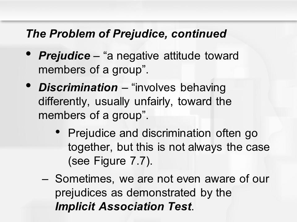 The Problem of Prejudice, continued Prejudice – a negative attitude toward members of a group. Discrimination – involves behaving differently, usually