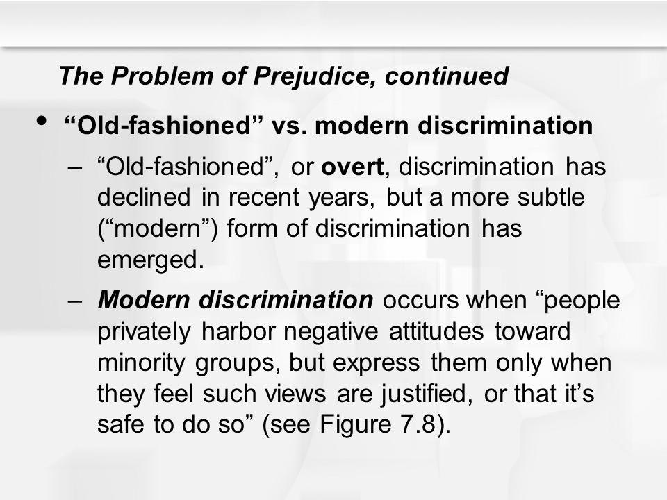 The Problem of Prejudice, continued Old-fashioned vs. modern discrimination –Old-fashioned, or overt, discrimination has declined in recent years, but