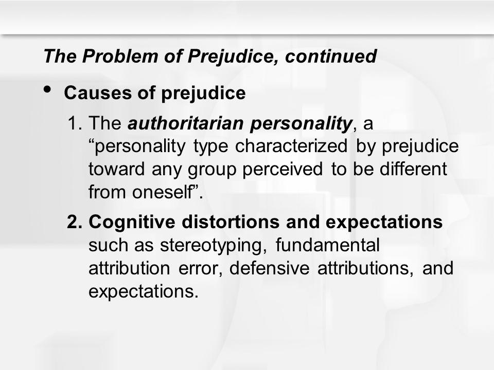The Problem of Prejudice, continued Causes of prejudice 1.The authoritarian personality, a personality type characterized by prejudice toward any grou
