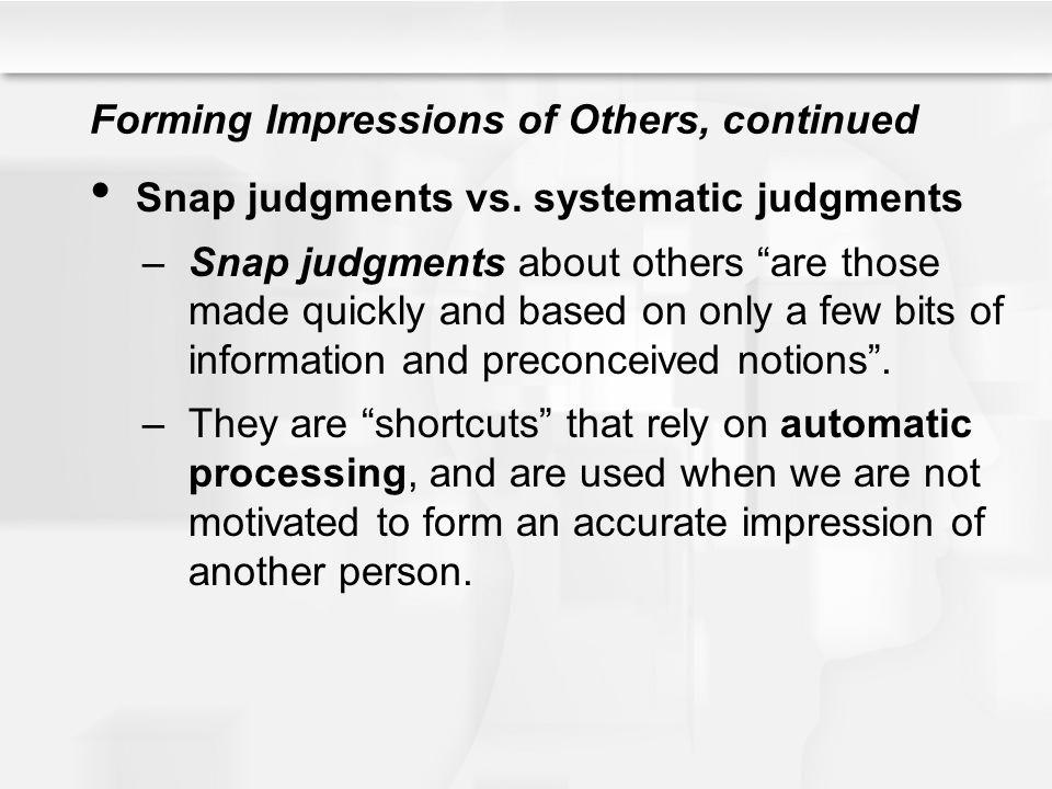 Forming Impressions of Others, continued Snap judgments vs. systematic judgments –Snap judgments about others are those made quickly and based on only