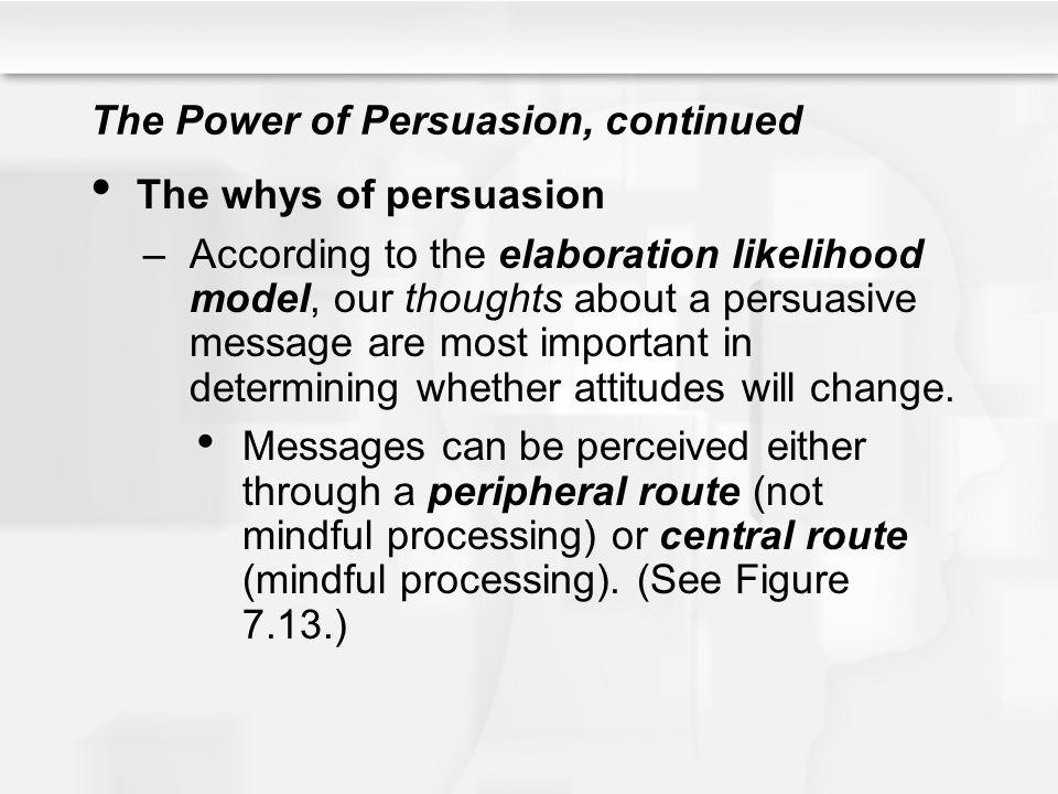 The Power of Persuasion, continued The whys of persuasion –According to the elaboration likelihood model, our thoughts about a persuasive message are