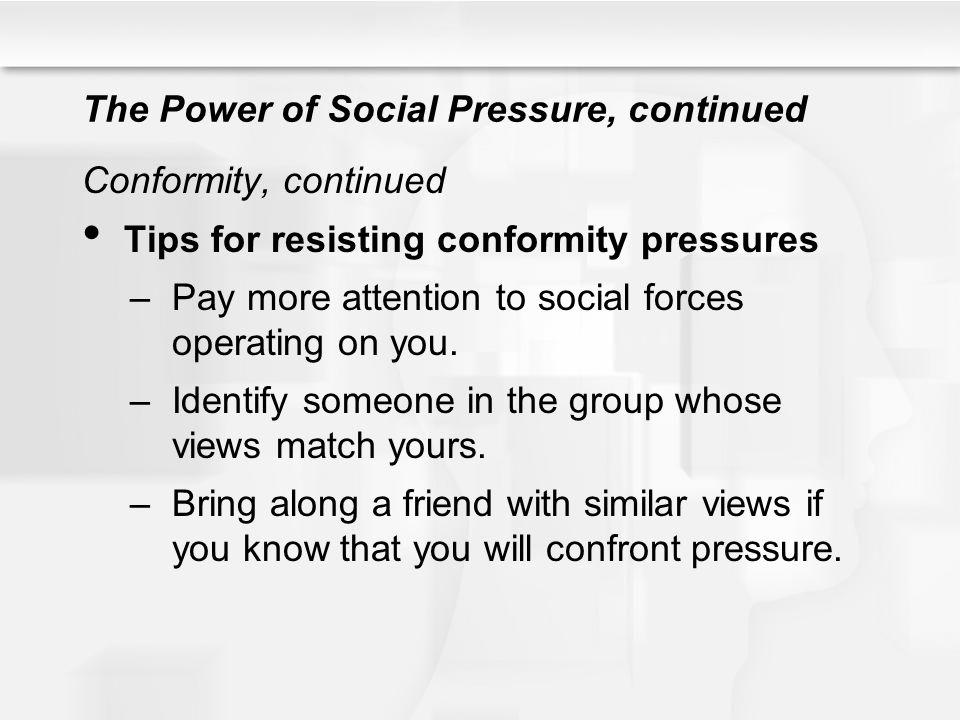 The Power of Social Pressure, continued Conformity, continued Tips for resisting conformity pressures –Pay more attention to social forces operating o