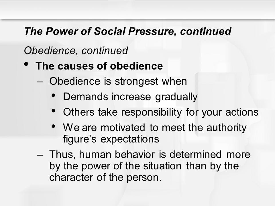 The Power of Social Pressure, continued Obedience, continued The causes of obedience –Obedience is strongest when Demands increase gradually Others ta