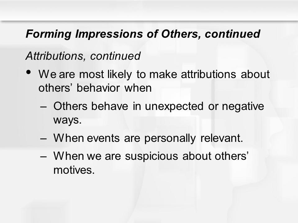 Forming Impressions of Others, continued Attributions, continued We are most likely to make attributions about others behavior when –Others behave in