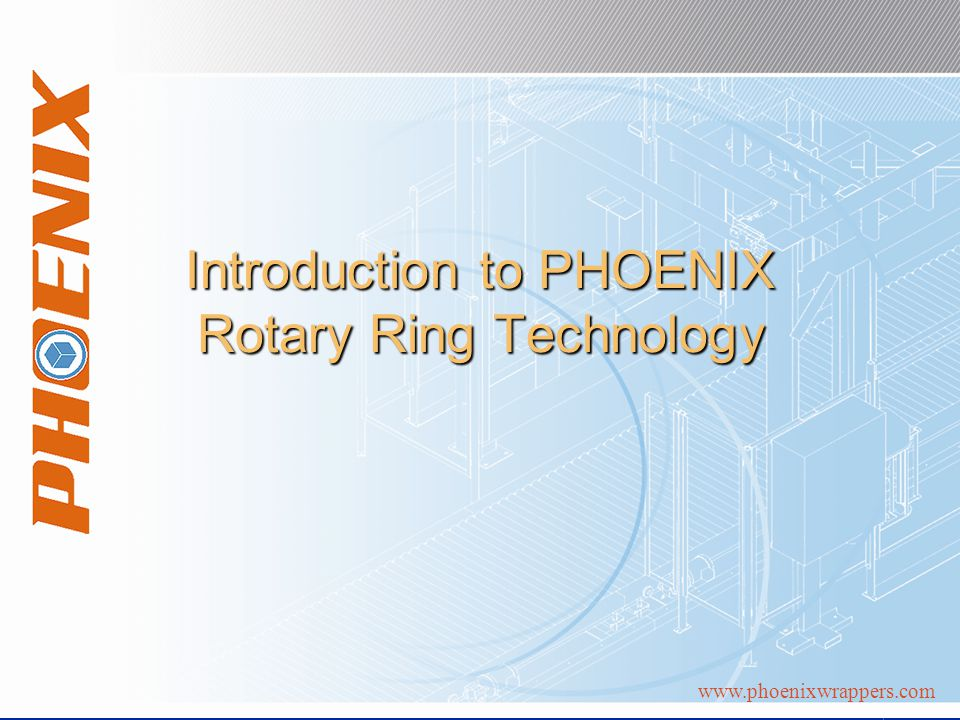 www.phoenixwrappers.com Introduction to PHOENIX Rotary Ring Technology