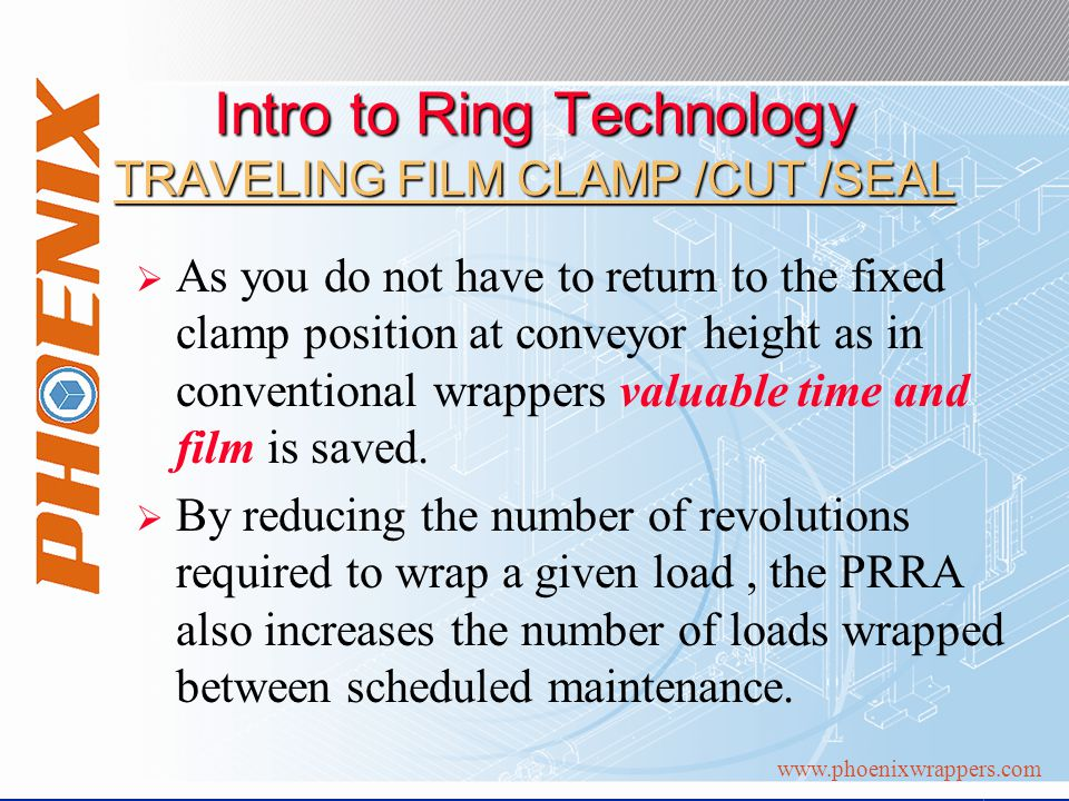 Intro to Ring Technology TRAVELING FILM CLAMP /CUT /SEAL As you do not have to return to the fixed clamp position at conveyor height as in conventional wrappers valuable time and film is saved.