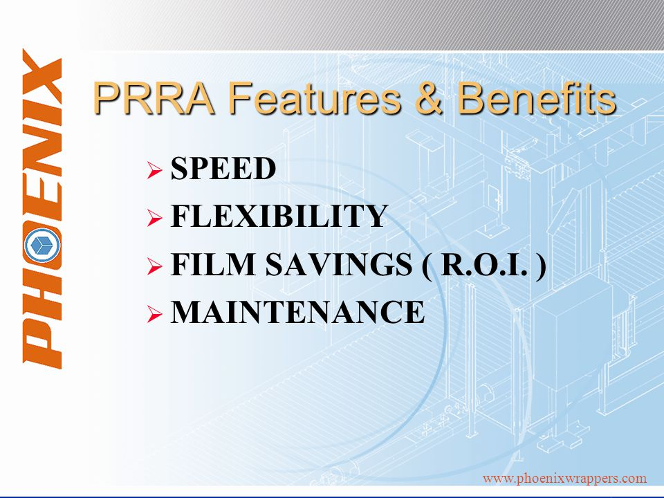 www.phoenixwrappers.com PRRA Features & Benefits SPEED FLEXIBILITY FILM SAVINGS ( R.O.I.