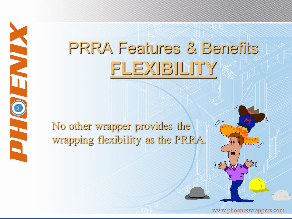 www.phoenixwrappers.com PRRA Features & Benefits FLEXIBILITY No other wrapper provides the wrapping flexibility as the PRRA.