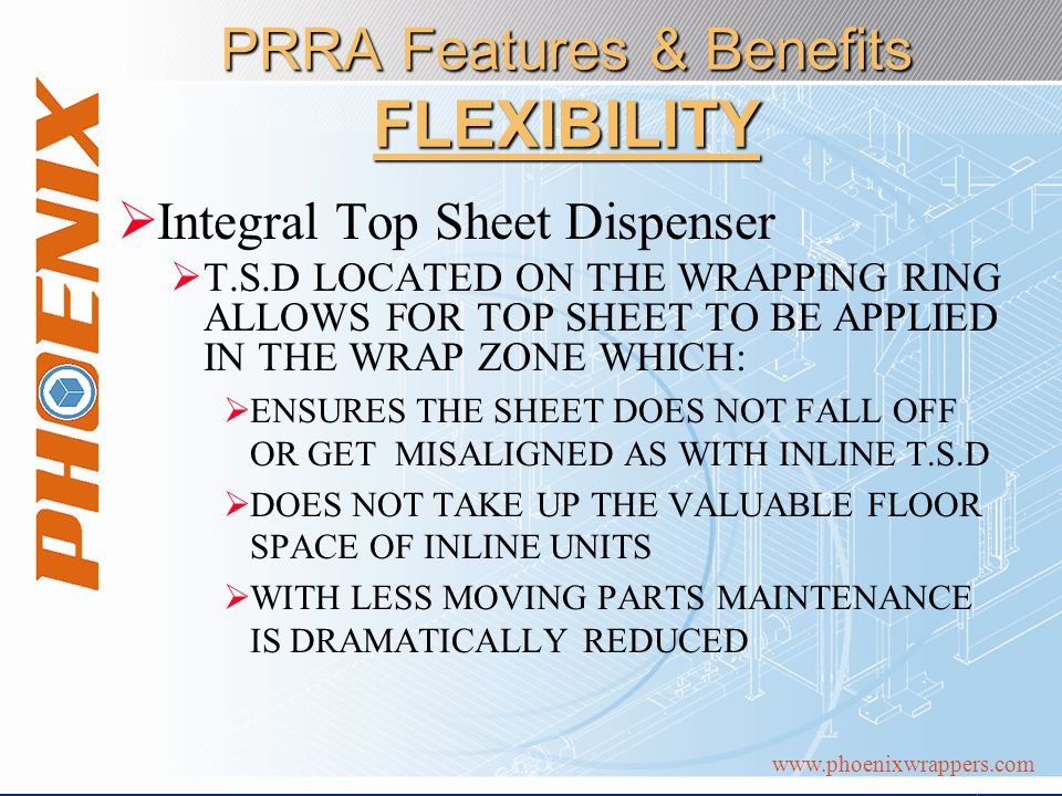 www.phoenixwrappers.com PRRA Features & Benefits FLEXIBILITY Integral Top Sheet Dispenser T.S.D LOCATED ON THE WRAPPING RING ALLOWS FOR TOP SHEET TO BE APPLIED IN THE WRAP ZONE WHICH: ENSURES THE SHEET DOES NOT FALL OFF OR GET MISALIGNED AS WITH INLINE T.S.D DOES NOT TAKE UP THE VALUABLE FLOOR SPACE OF INLINE UNITS WITH LESS MOVING PARTS MAINTENANCE IS DRAMATICALLY REDUCED