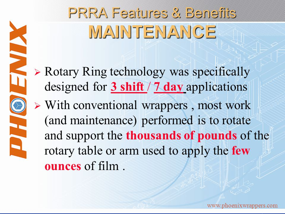 www.phoenixwrappers.com PRRA Features & Benefits MAINTENANCE Rotary Ring technology was specifically designed for 3 shift / 7 day applications With conventional wrappers, most work (and maintenance) performed is to rotate and support the thousands of pounds of the rotary table or arm used to apply the few ounces of film.