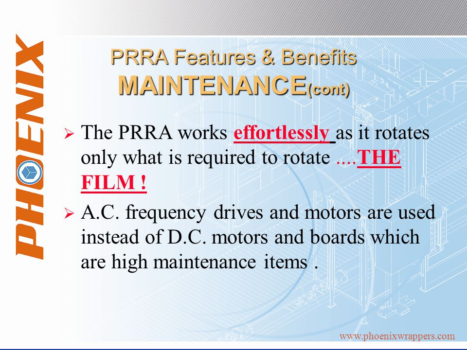 www.phoenixwrappers.com PRRA Features & Benefits MAINTENANCE (cont) The PRRA works effortlessly as it rotates only what is required to rotate....THE FILM .