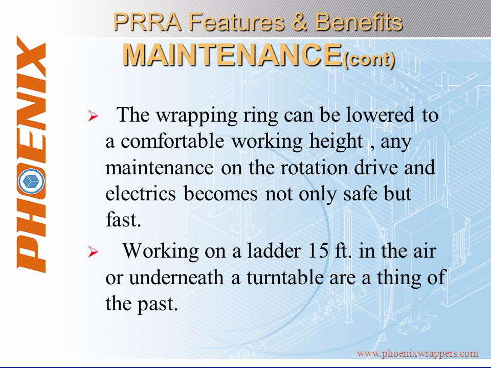 www.phoenixwrappers.com PRRA Features & Benefits MAINTENANCE (cont) The wrapping ring can be lowered to a comfortable working height, any maintenance on the rotation drive and electrics becomes not only safe but fast.