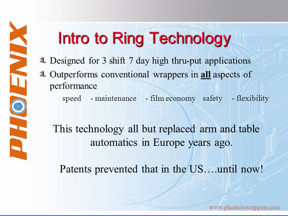 www.phoenixwrappers.com Intro to Ring Technology Designed for 3 shift 7 day high thru-put applications Outperforms conventional wrappers in all aspects of performance -speed - maintenance - film economy safety - flexibility This technology all but replaced arm and table automatics in Europe years ago.