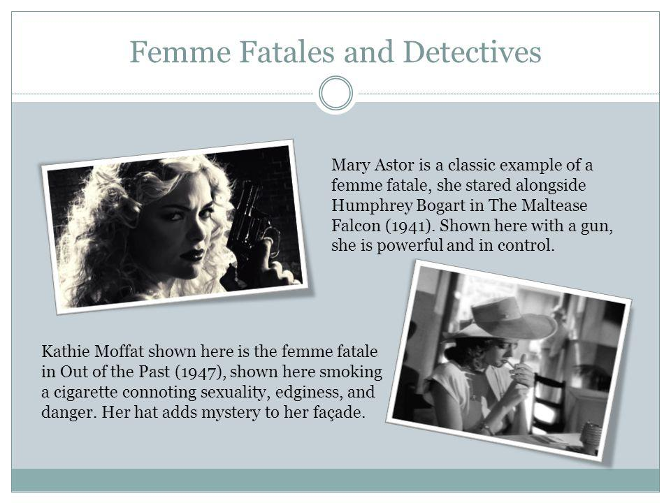 Femme Fatales and Detectives Mary Astor is a classic example of a femme fatale, she stared alongside Humphrey Bogart in The Maltease Falcon (1941).