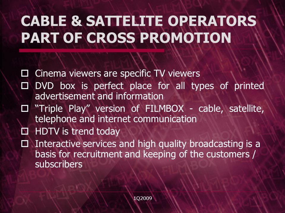 1Q2009 CABLE & SATTELITE OPERATORS PART OF CROSS PROMOTION Cinema viewers are specific TV viewers DVD box is perfect place for all types of printed advertisement and information Triple Play version of FILMBOX - cable, satellite, telephone and internet communication HDTV is trend today Interactive services and high quality broadcasting is a basis for recruitment and keeping of the customers / subscribers