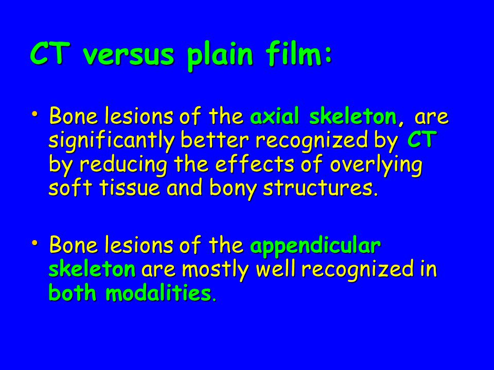 CT versus plain film: Bone lesions of the axial skeleton, are significantly better recognized by CT by reducing the effects of overlying soft tissue and bony structures.