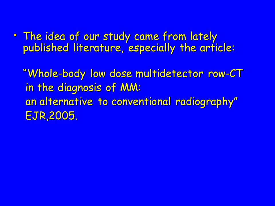 The idea of our study came from lately published literature, especially the article: The idea of our study came from lately published literature, especially the article: Whole-body low dose multidetector row-CT in the diagnosis of MM: in the diagnosis of MM: an alternative to conventional radiography an alternative to conventional radiography EJR,2005.